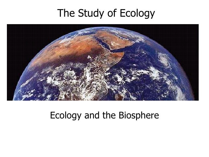 The Study of Ecology     Ecology and the Biosphere