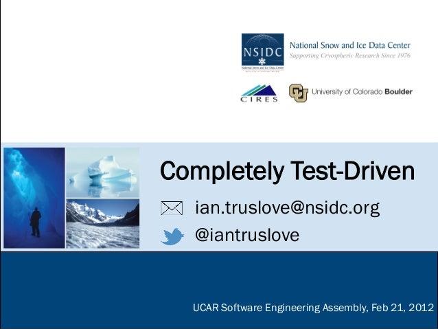 Completely Test-Driven   ian.truslove@nsidc.org   @iantruslove  UCAR Software Engineering Assembly, Feb 21, 2012