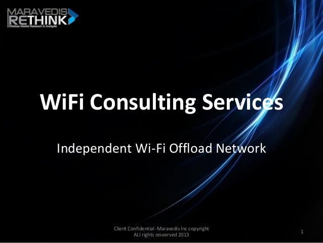 WiFi Consulting Services Independent Wi-Fi Offload Network Client Confidential- Maravedis Inc copyright ALl rights reseerv...