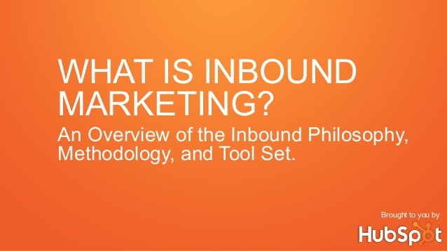 WHAT IS INBOUND MARKETING? An Overview of the Inbound Philosophy, Methodology, and Tool Set. Brought to you by