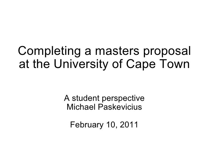 Completing a masters proposal at the University of Cape Town A student perspective Michael Paskevicius February 10, 2011
