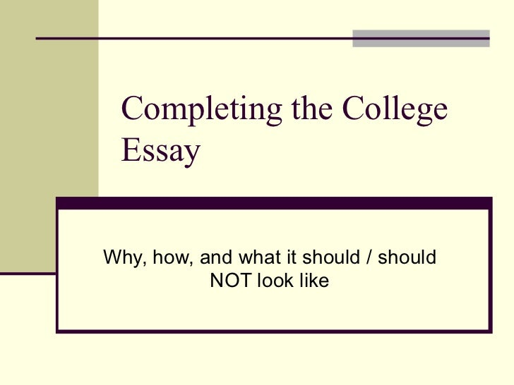 Completing the College Essay Why, how, and what it should / should NOT look like