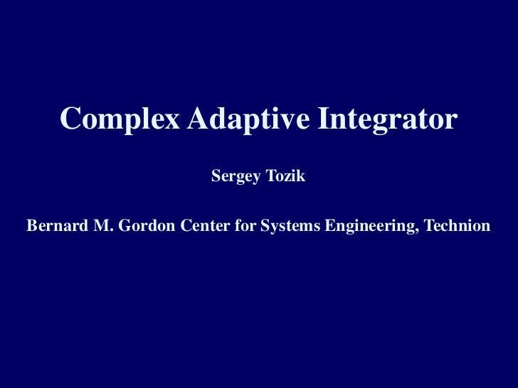 1<br />Complex Adaptive Integrator<br />Sergey Tozik<br />Bernard M. Gordon Center for Systems Engineering, Technion<br />