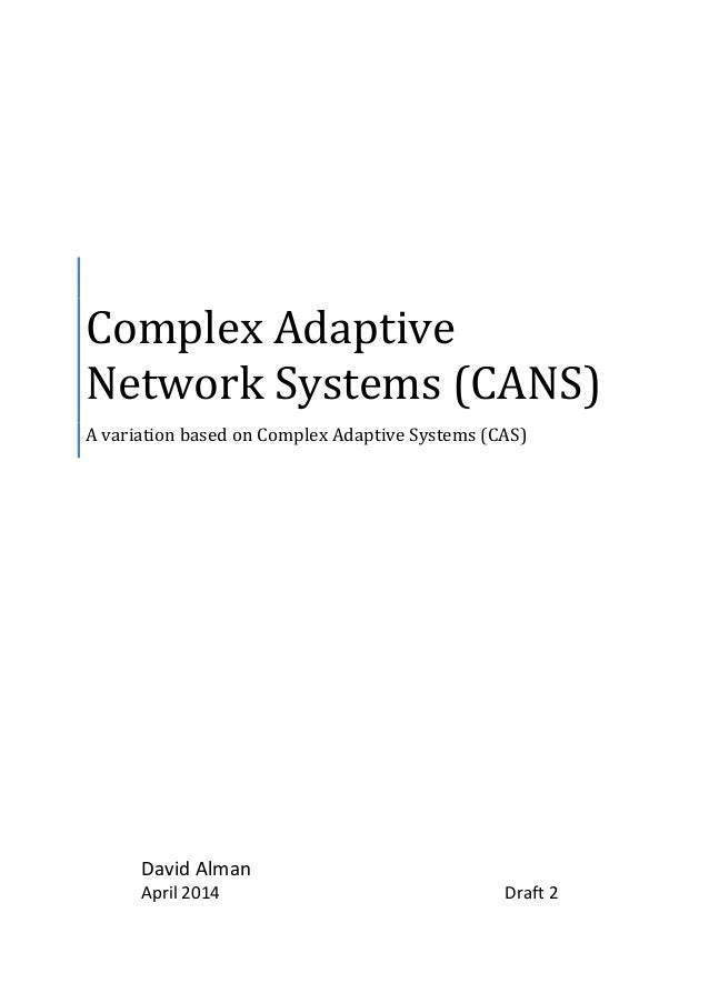 Complex Adaptive Network Systems (CANS) A variation based on Complex Adaptive Systems (CAS) David Alman April 2014 Draft 2