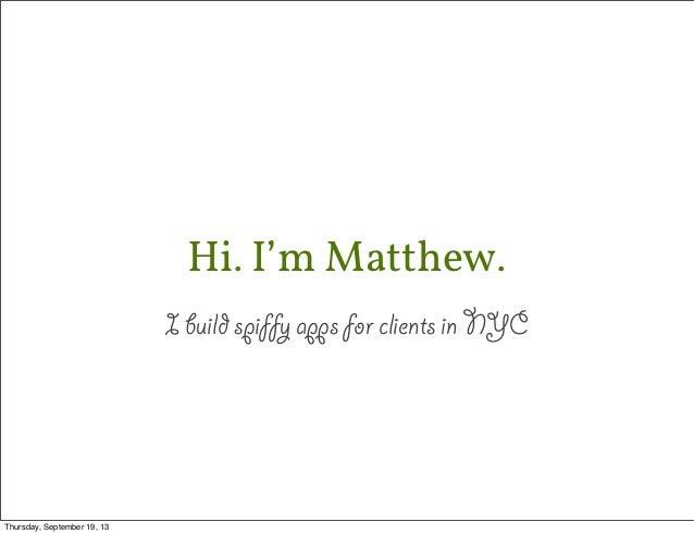 Hi. I'm Matthew. I build spiffy apps for clients in NYC Thursday, September 19, 13