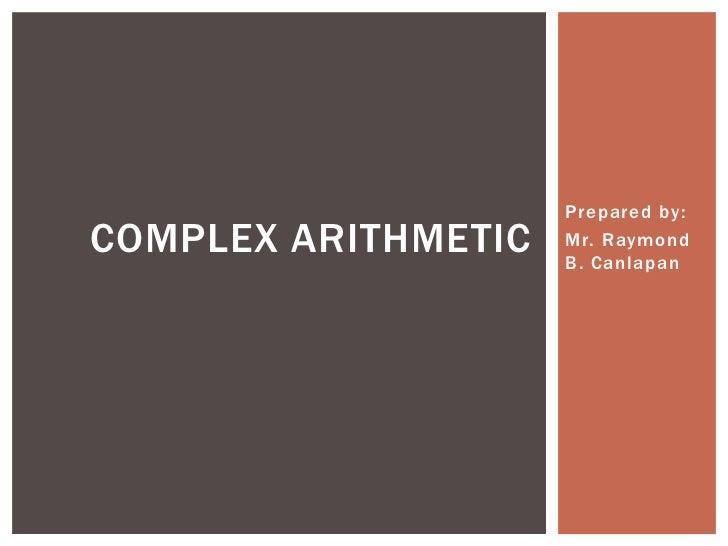 Prepared by:<br />Mr. Raymond B. Canlapan<br />COMPLEX ARITHMETIC<br />