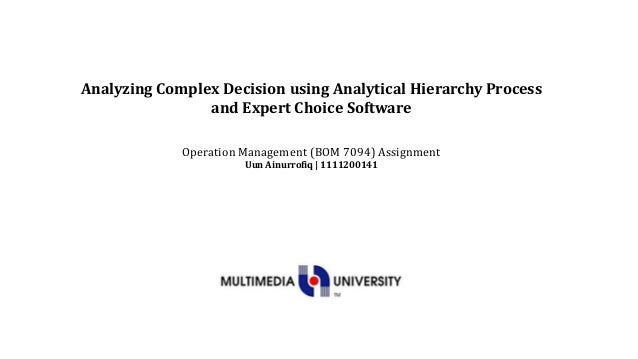 Analyzing Complex Decision using Analytical Hierarchy Process                and Expert Choice Software             Operat...