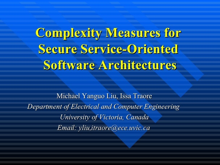 Complexity Measures for Secure Service-Oriented  Software Architectures Michael Yanguo Liu, Issa Traore Department of Elec...