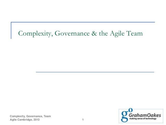 Complexity, Governance, Team Agile Cambridge, 2013 1 Complexity, Governance & the Agile Team