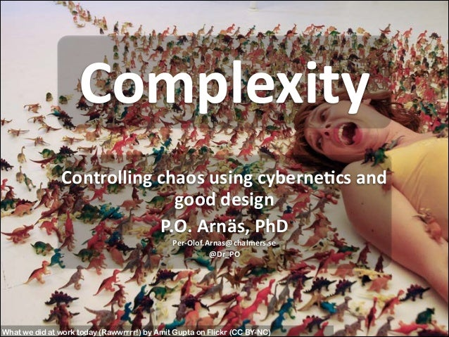 Complexity Controlling	   chaos	   using	   cyberne5cs	   and	    good	   design	    P.O.	   Arnäs,	   PhD	    Per-­‐Olof....