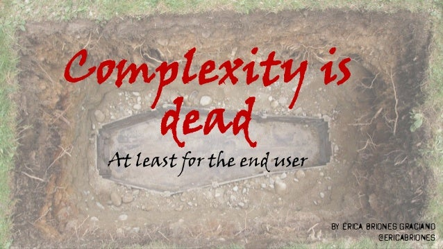 Complexity is dead At least for the end user by Érica Briones Graciano @ericabriones