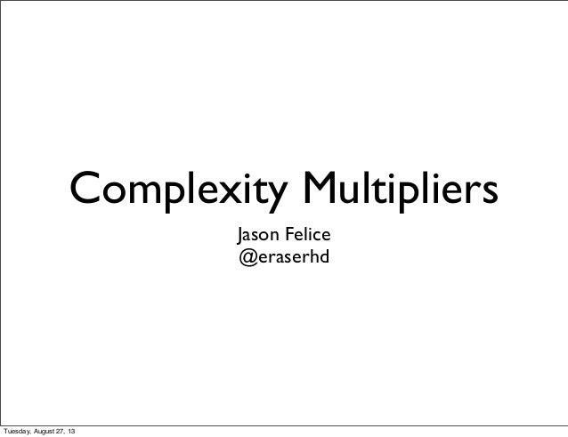 Complexity Multipliers Jason Felice @eraserhd Tuesday, August 27, 13