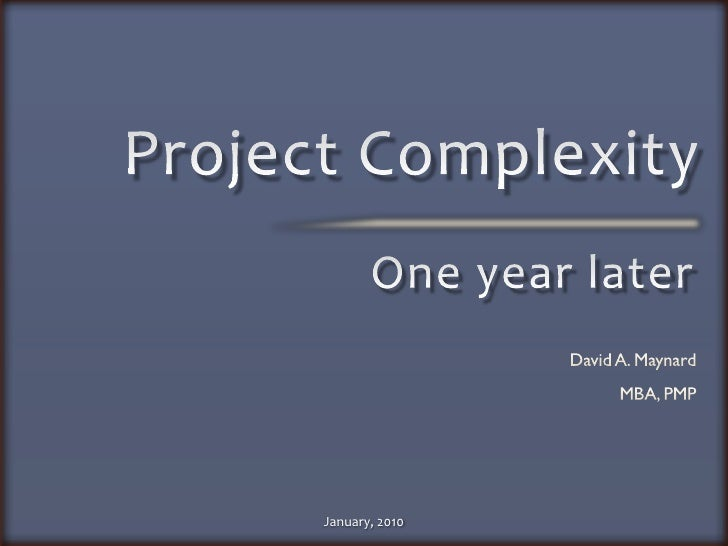 Project Complexity<br />One year later<br />David A. Maynard<br />MBA, PMP<br />January, 2010<br />