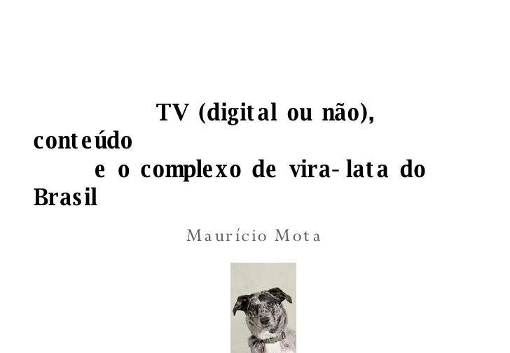 TV (digital ou n ão), conteúdo  e o complexo de vira-lata do Brasil Maurício Mota