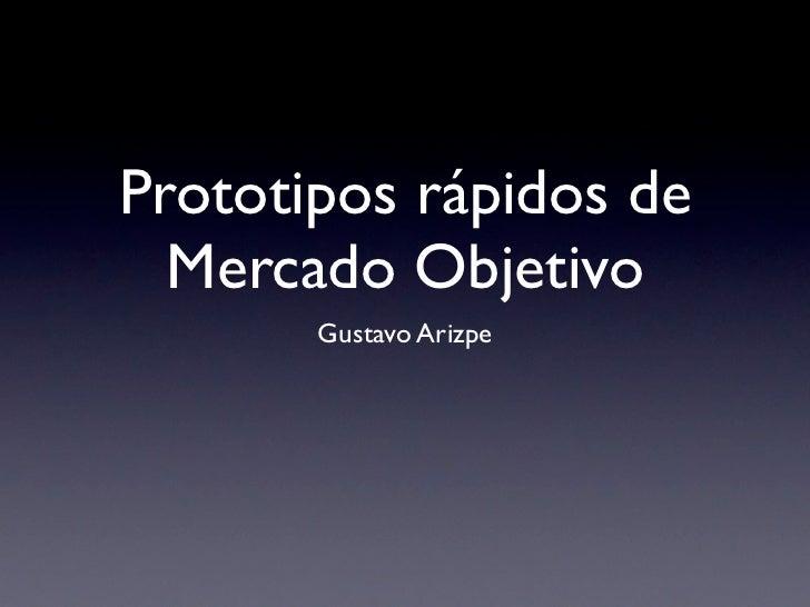 Prototipos rápidos de   Mercado Objetivo        Gustavo Arizpe