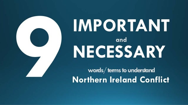 IMPORTANT NECESSARY and  words/ terms to understand  Northern Ireland Conflict