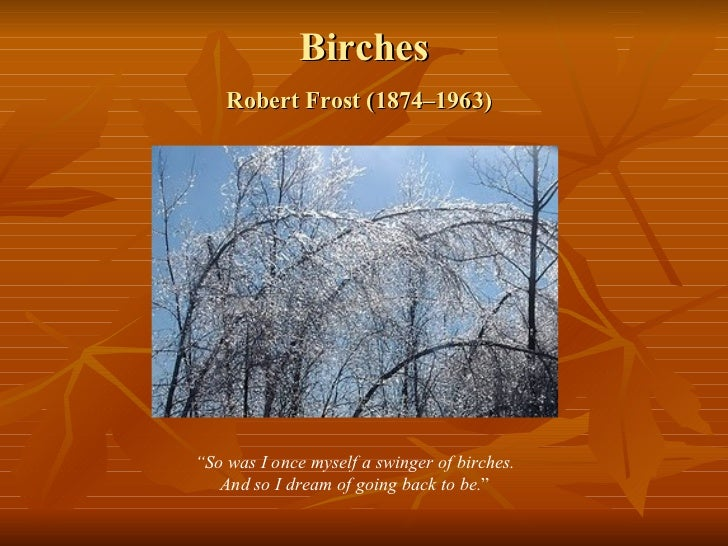 a literary analysis of birches by robert frost Continue your exploration of robert frost poems with an analysis of birches follow the link for a step-by-step breakdown on how to analyze a poem here's a symbolism in the poems of robert frost lesson plan.