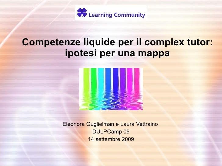Competenze liquide per il complex tutor: ipotesi per una mappa Eleonora Guglielman e Laura Vettraino  DULPCamp 09 14 sette...