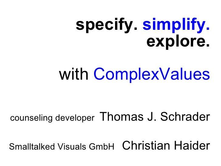 specify.  simplify. explore. with  ComplexValues <ul><li>counseling developer  Thomas J. Schrader </li></ul><ul><li>Smallt...