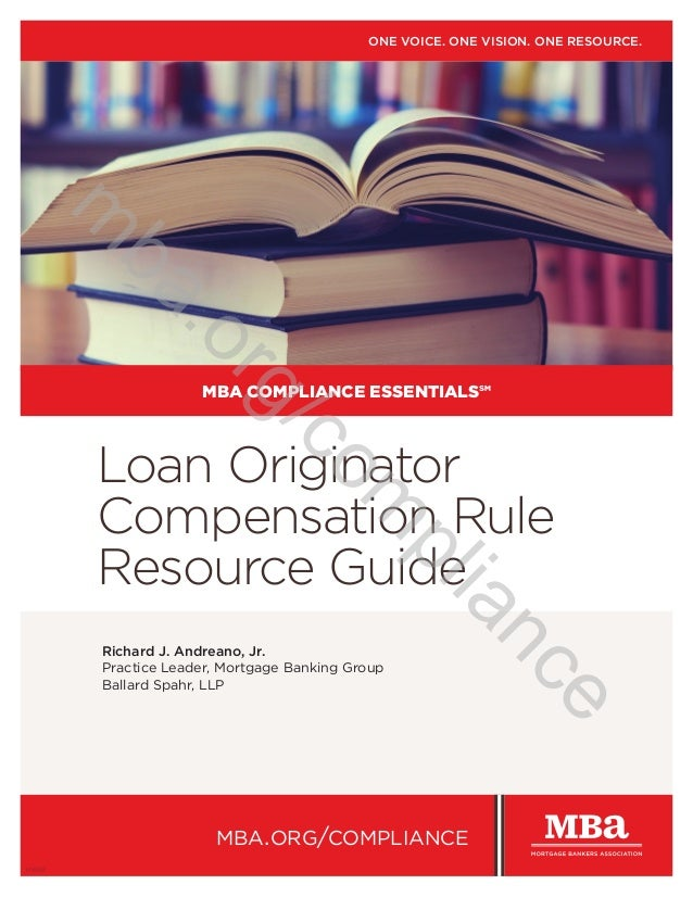 Loan Originator Compensation Rule Resource Guide Richard J. Andreano, Jr. Practice Leader, Mortgage Banking Group Ballard ...