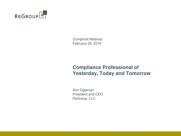 Complinet Webinar<br />February 25, 2010<br />Ann Oglanian<br />President and CEO<br />ReGroup, LLC<br />Compliance Profes...
