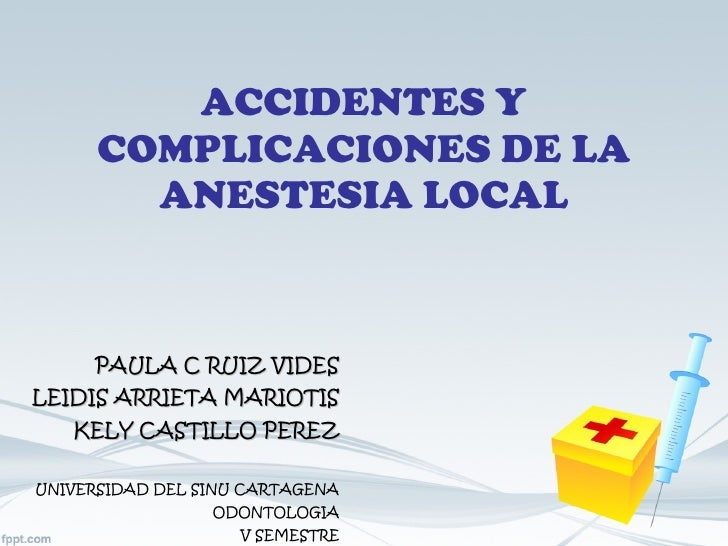 ACCIDENTES Y COMPLICACIONES DE LA ANESTESIA LOCAL PAULA C RUIZ VIDES LEIDIS ARRIETA MARIOTIS KELY CASTILLO PEREZ UNIVERSID...