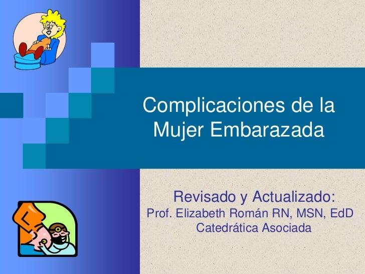 Complicaciones de la Mujer Embarazada    Revisado y Actualizado:Prof. Elizabeth Román RN, MSN, EdD          Catedrática As...