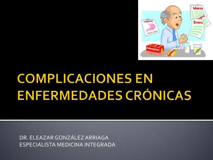 COMPLICACIONES EN ENFERMEDADES CRÓNICAS<br />DR. ELEAZAR GONZÁLEZ ARRIAGA<br />ESPECIALISTA MEDICINA INTEGRADA<br />