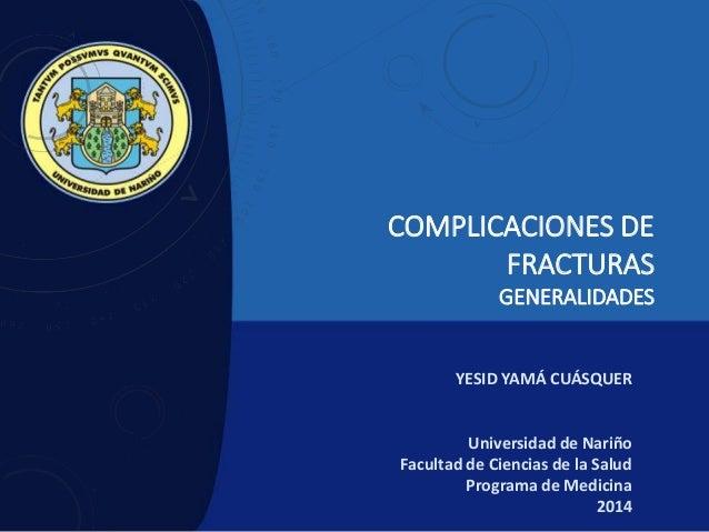 COMPLICACIONES DE FRACTURAS GENERALIDADES YESID YAMÁ CUÁSQUER Universidad de Nariño Facultad de Ciencias de la Salud Progr...