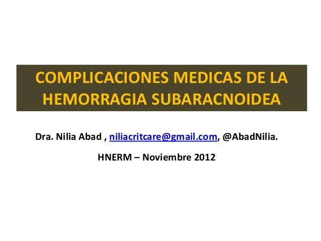 COMPLICACIONES MEDICAS DE LA HEMORRAGIA SUBARACNOIDEADra. Nilia Abad , niliacritcare@gmail.com, @AbadNilia.             HN...