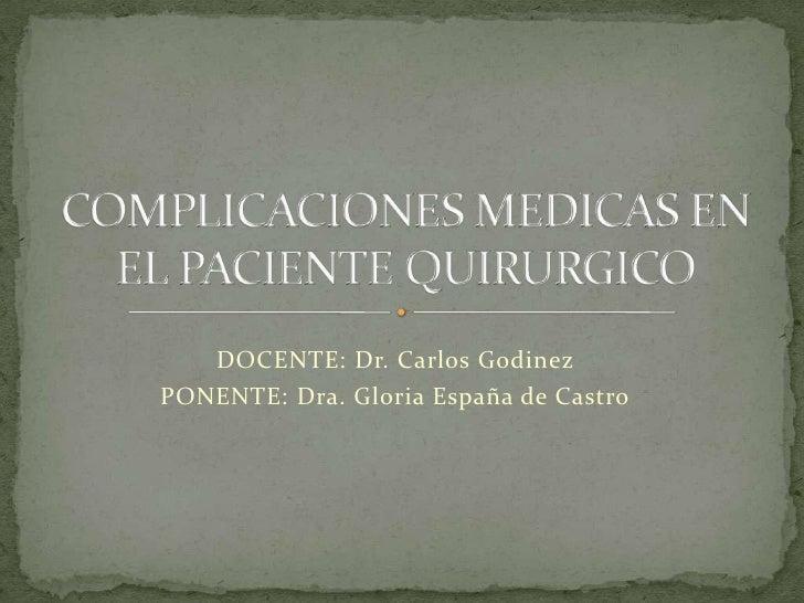 DOCENTE: Dr. Carlos Godinez<br />PONENTE: Dra. Gloria España de Castro<br />COMPLICACIONES MEDICAS EN EL PACIENTE QUIRURGI...
