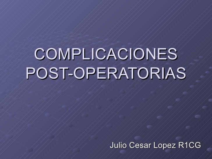 COMPLICACIONES POST-OPERATORIAS Julio Cesar Lopez R1CG