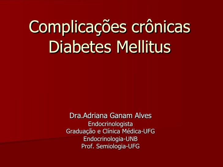 Complicações crônicas Diabetes Mellitus Dra.Adriana Ganam Alves Endocrinologista Graduação e Clínica Médica-UFG Endocrinol...