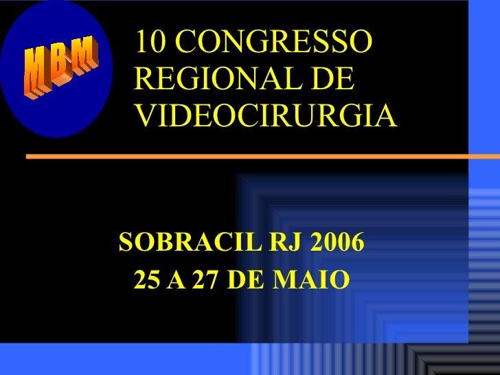 10 CONGRESSO REGIONAL DE  VIDEOCIRURGIA SOBRACIL RJ 2006 25 A 27 DE MAIO MBM