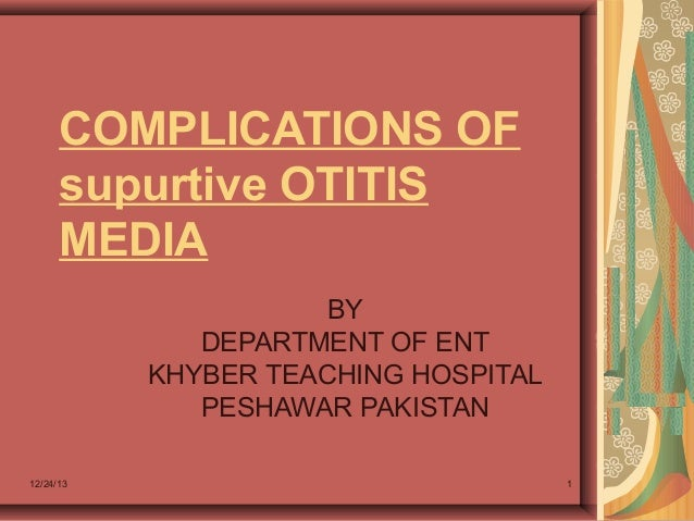 COMPLICATIONS OF supurtive OTITIS MEDIA BY DEPARTMENT OF ENT KHYBER TEACHING HOSPITAL PESHAWAR PAKISTAN 12/24/13  1