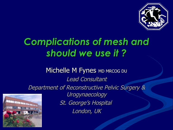 Complications of mesh and should we use it ? Michelle M Fynes  MD MRCOG DU Lead Consultant Department of Reconstructive Pe...