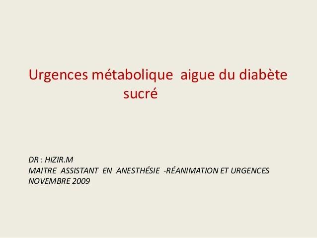 Urgences métabolique aigue du diabète             sucréDR : HIZIR.MMAITRE ASSISTANT EN ANESTHÉSIE -RÉANIMATION ET URGENCES...