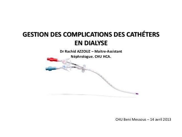 GESTION DES COMPLICATIONS DES CATHÉTERS EN DIALYSE Dr Rachid AZZOUZ – Maitre-Assistant Néphrologue. CHU HCA.  CHU Beni Mes...