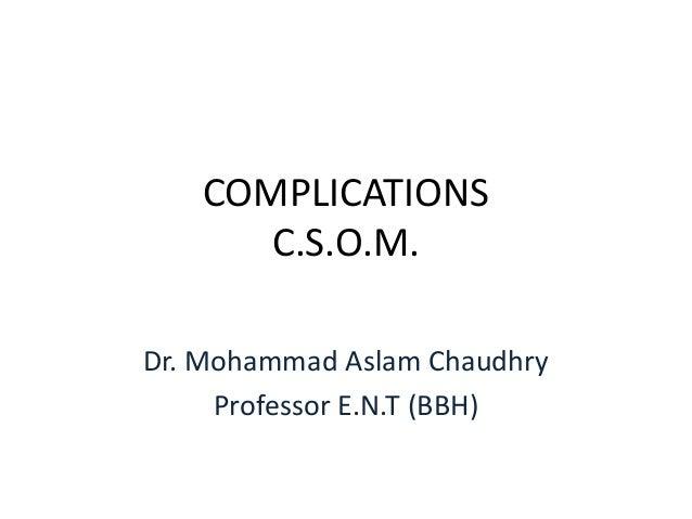 COMPLICATIONS      C.S.O.M.Dr. Mohammad Aslam Chaudhry     Professor E.N.T (BBH)