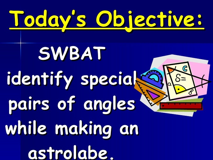 Today's Objective: SWBAT identify special pairs of angles while making an astrolabe.