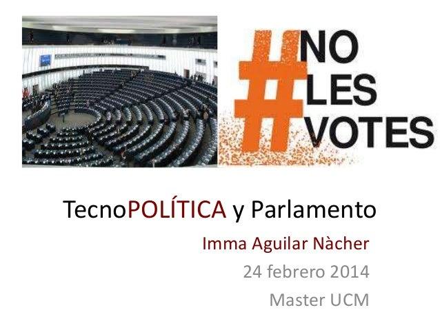 TecnoPOLÍTICA y Parlamento Imma Aguilar Nàcher 24 febrero 2014 Master UCM