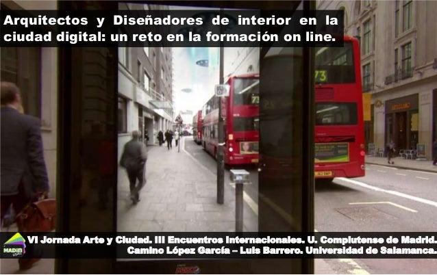 Arquitectos y Diseñadores de interior en la ciudad digital: un reto en la formación on line. VI Jornada Arte y Ciudad. III...