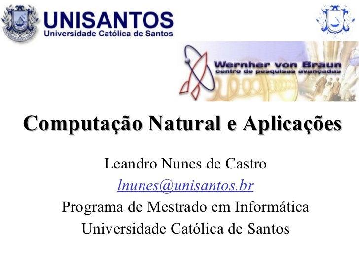 Computação Natural e Aplicações  Leandro Nunes de Castro [email_address] Programa de Mestrado em Informática Universidade ...