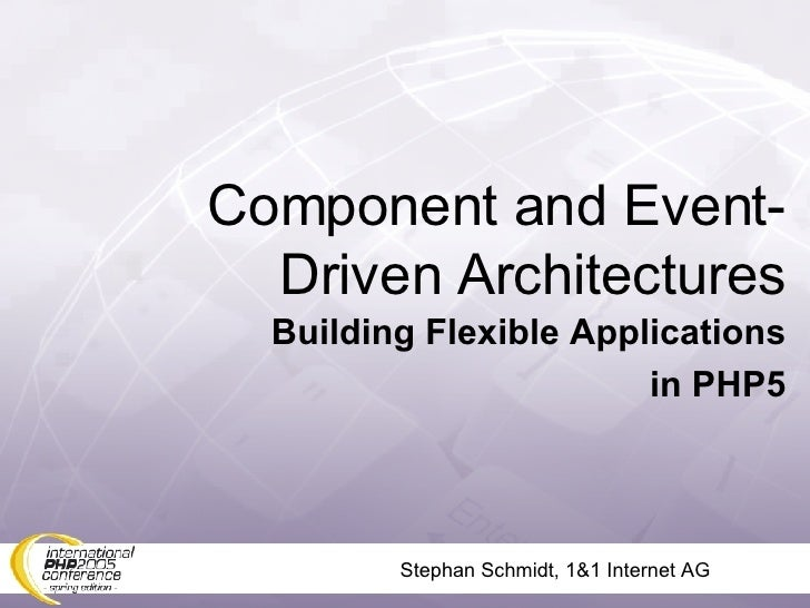 Stephan Schmidt, 1&1 Internet AG Component and Event-Driven Architectures Building Flexible Applications in PHP5
