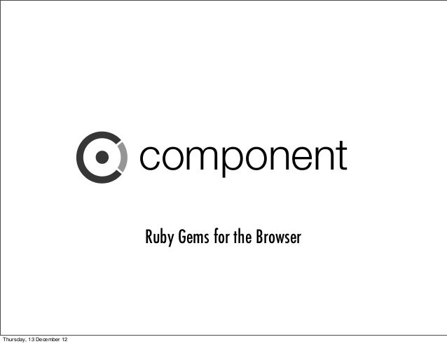 component                           Ruby Gems for the BrowserThursday, 13 December 12