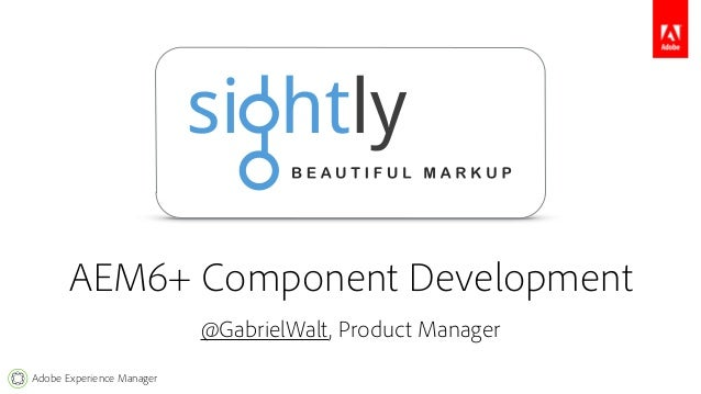 AEM6+ Component Development  Adobe Experience Manager  @GabrielWalt, Product Manager