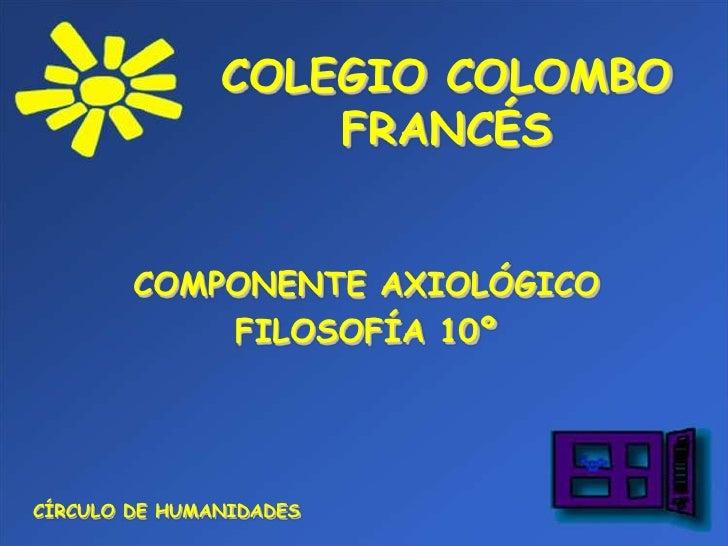 COLEGIO COLOMBO FRANCÉS<br />COMPONENTE AXIOLÓGICO<br />FILOSOFÍA 10º<br />CÍRCULO DE HUMANIDADES<br />