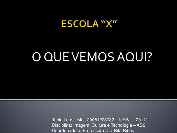 "ESCOLA ""X""<br />O QUE VEMOS AQUI?<br />Tania Loos - Mat. 20081208732 – UERJ -  2011/1<br />Disciplina: Imagem, Cultura e T..."