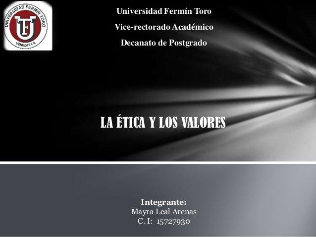Universidad Fermín Toro Vice-rectorado Académico  Decanato de Postgrado  LA ÉTICA Y LOS VALORES  Integrante: Mayra Leal Ar...