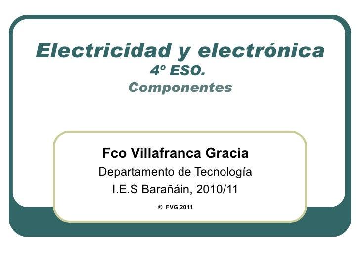 Electricidad y electrónica 4º ESO.  Componentes Fco Villafranca Gracia Departamento de Tecnología I.E.S Barañáin, 2010/11 ...